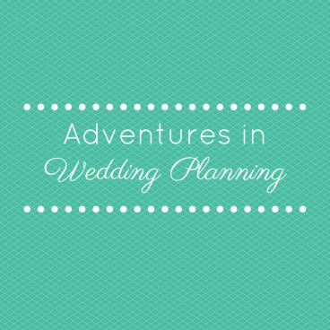 Adventures in Wedding Planning